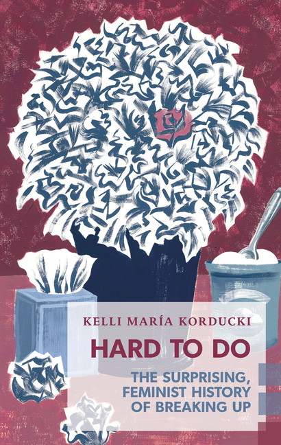 Hard To Do: The Surprising Feminist History of Breaking Up by Kelli María Korducki