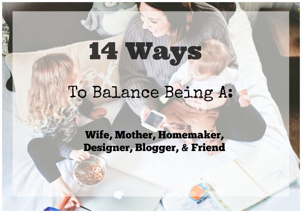 14 ways to balance being a: wife, mother, homemaker, designer, blogger, & friend