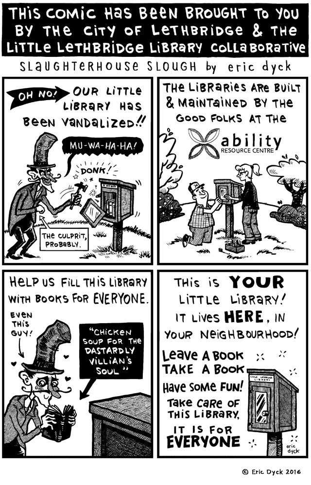 This week's comic is brought to YOU by the City of Lethbridge and the Little Lethbridge Library Collaborative!   This comic was produced in an effort to inspire some ownership in our neighbourhood of the free little library in Kinsmen Park here in the downtown.  This is my neighbourhood's little library, so I am quite invested in its well-being too!