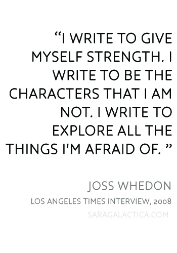 """I write to give myself strength. I write to be the characters that I am not. I write to explore all the things I'm afraid of. ""  Joss Whedon"