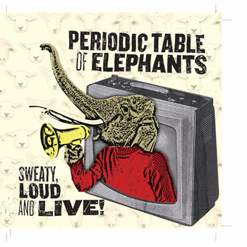 Periodic Table of Elephants - Sweaty, Loud and Live!