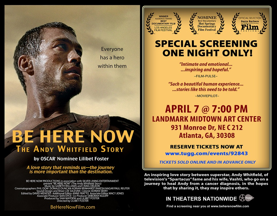 """Be Here Now"""" (The Andy Whitfield Story), is the award winning new film about a family living with cancer and using a diagnosis to live more consciously. An inspiring love story between television superstar, Andy Whitfield, and his charismatic wife, Vashti, who together take on the most heroic role he's ever had to play. As though life is imitating art, actor and sex symbol, Andy Whitfield, had just achieved his dream of becoming a star as the tragic-hero of the hit series, """"Spartacus: Blood and Sand"""" when he is faced with his biggest personal challenge. Before now, Andy and his wife combined their will-power to make their dreams become reality, including Andy's transformation from an engineer into a successful actor. Now, they set their sights on beating cancer, by making a promise confirmed in matching 'Be Here Now' tattoos, to embrace life rather than live in fear. They bravely allowed Academy® Award Nominated filmmaker, Lilibet Foster, to follow their dramatic and intimate roller coaster, in the hopes that by sharing their journey, they may help inspire others with challenges and dreams. Shot in a verite style in Australia, New Zealand, India and the US, it is their powerful determination, remarkable openness, irrepressible humor and love that makes the film an intimate and inspiring life-lesson about having the courage to face challenges and take advantage of every day – regardless of the outcome. It also reveals how close, yet so far, we are from finding a cure for this disease, which touches all of our lives. In celebration of World Health Day and in anticipation of the film's national theatrical release, Atlanta Cancer Care Foundation will be helping host a special screening on April 7th at the Landmark Midtown Art Cinema. You can view the trailer HERE. Audiences are saying that seeing this film encourages them, through Andy's example, to live fully and presently, as well as heightens their awareness of the need to find cures for cancer and galvanizes them to"""