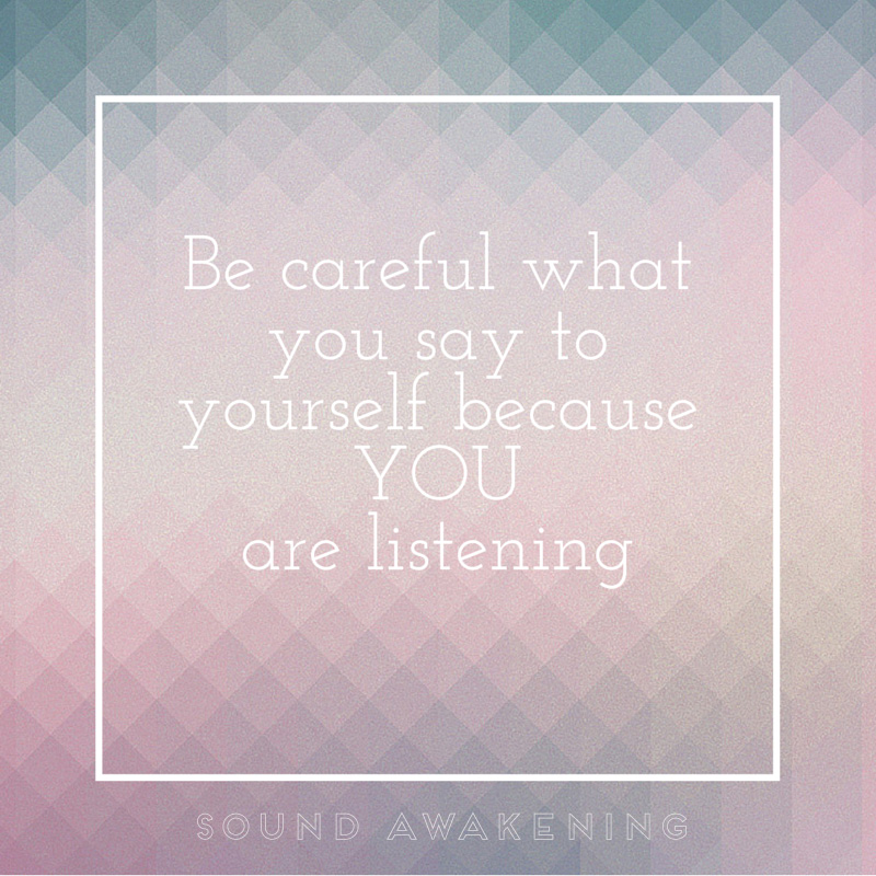 Be careful what you say to yourself because you are listening