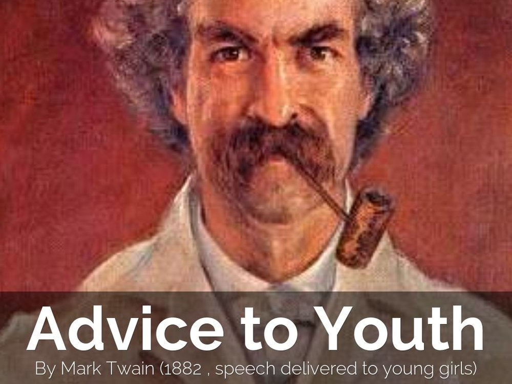 essay on advice to youth by mark twain Mark twain essay it seems that every person who is fond of reading, knows his name mark twain remains popular for many years who does not know 'the adventures of tom sawyer' this novel is the first thing you remember when you hear the name of the writer even though he has written a lot of.