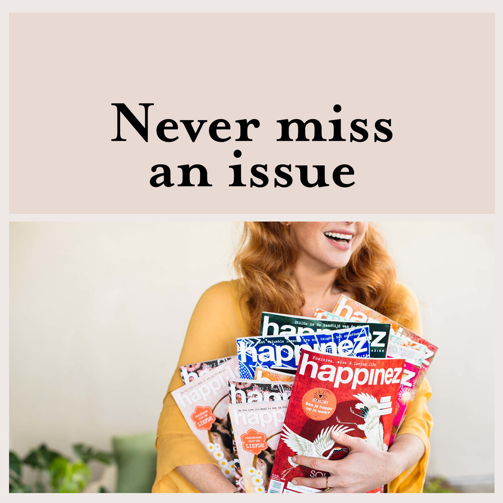 Subscribe - Get Happinez delivered to your home four times a year. Order your subscription here.