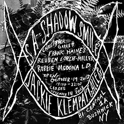 Exhibition AS A SHADOW SMILES October 19 - November 14, 2013 CHRISTOPHER GARRETT FRANK HAINES REUBEN LORCH-MILLER ROBBIE McDONALD Jackie Klempay Brooklyn, NY