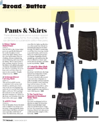 Bread+Butter - Pants & SkirtsBrand-new for Fall 2019, the High Ground was designed by women climbers for women climbers. The pant is blended with recycled nylon and a dose of Spandex to make it stretchy and tear-resistant. Features include a back chalk bag loop, built-in button roll at the ankle to secure loose fabric, and a gusseted crotch for the same dynamic capabilities expected from a men's climbing pant. $88Snow Show 2019https://www.nxtbook.com/nxtbooks/outdoorretailer/daily2019_day3/index.php#/58