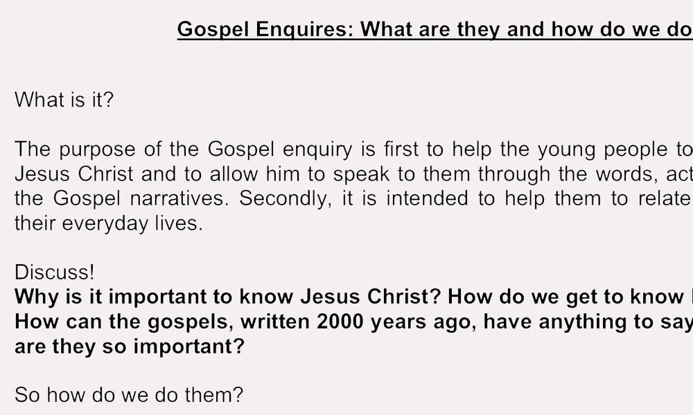 An important element of a group is the Gospel Enquiry. This is where a piece of Scripture is chosen and the group discuss it in detail including how it calls them to action. This guide helps a young person lead this discussion and adults accompanying it.