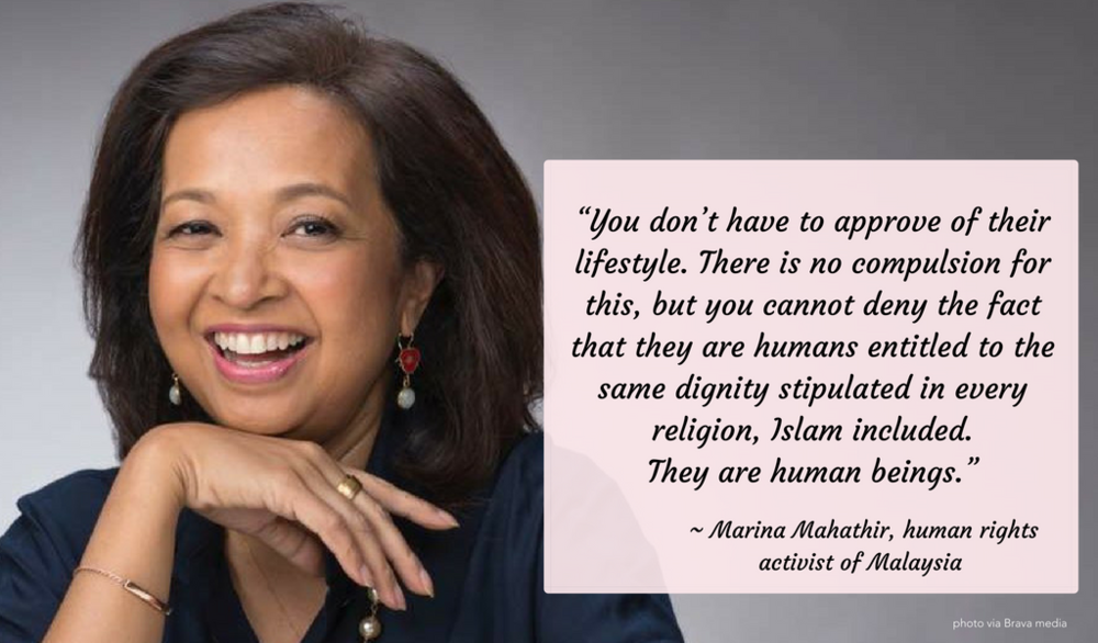 """You don't have to approve of their lifestyle. There is no compulsion for this, but you cannot deny the fact that they are humans entitled to the same dignity stipulated in every religion, Islam included. They are human beings.""   ~ Malaysian AIDS and human rights activist, Marina Mahathir"