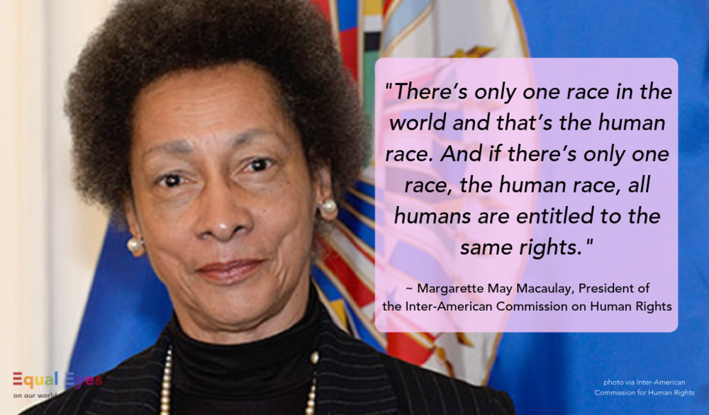 """""""There's only one race in the world and that's the human race. And if there's only one race, the human race, all humans are entitled to the same rights. It is a fundamental, easy, easy thing to accept if one is a thinking human being, but of course common sense is not so common.""""  Margarette May Macaulay, President of the Inter-American Commission on Human Rights President"""