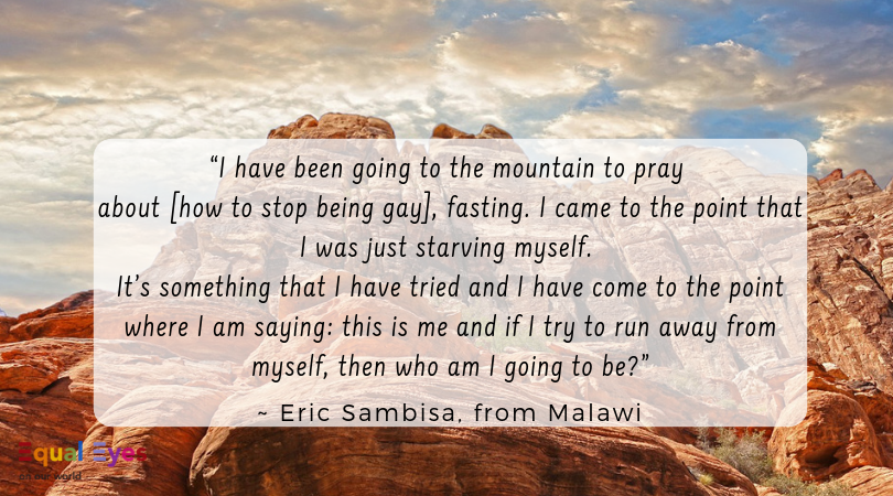 """""""I have been going to the mountain to pray about [how to stop being gay], fasting and I came to the point that I was just starving myself…it's something that I have tried and I have come to the point where I am saying: this is me and if I try to run away from myself, then who am I going to be?""""  ~ Eric Sambisa, from Malawi"""