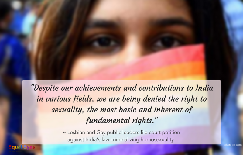 """Despite our achievements and contributions to India in various fields, we are being denied the right to sexuality, the most basic and inherent of fundamental rights.""   ~ Businesswoman Ayesha Kapur, dancer Navtej Singh Johar, journalist Sunil Mehra, restaurateur and TV personality Ritu Dalmia, and historian Aman Nathin in their joint petition against India's Section 377 criminalizing homosexuality."