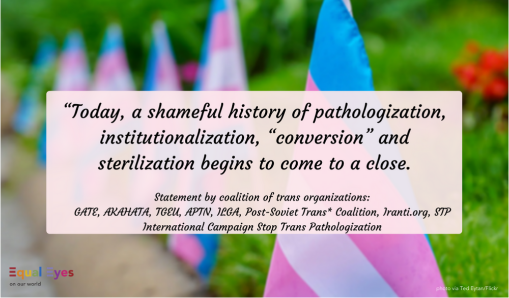 """Today, a shameful history of pathologization, institutionalization, ""conversion"" and sterilization begins to come to a close.""  Statement on the WHO update to the ICD-11 from GATE, AKAHATA, TGEU, APTN, ILGA, Post-Soviet Trans* Coalition, Iranti.org, STP International Campaign Stop Trans Pathologization"