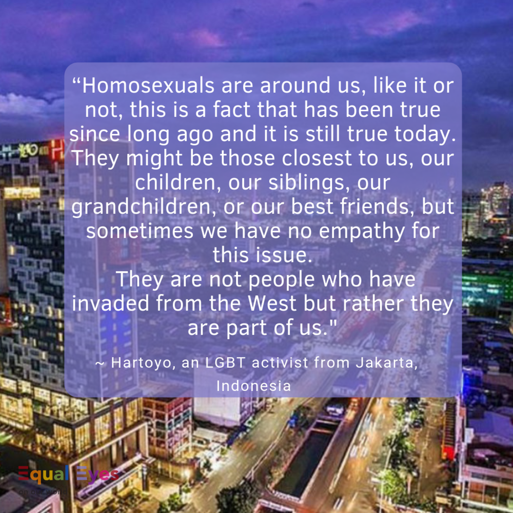 """Homosexuals are around us, like it or not, this is a fact that has been true since long ago and it is still true today. They might be those closest to us, our children, our siblings, our grandchildren, or our best friends, but sometimes we have no empathy for this issue. They are not people who have invaded from the West but rather they are part of us.""  ~ Hartoyo, an LGBT activist from Jakarta in an open letter to a newly-elected politician"