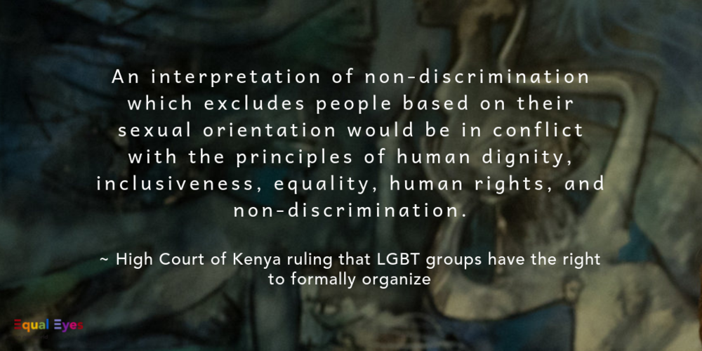 An interpretation of non-discrimination which excludes people based on their sexual orientation would be in conflict with the principles of human dignity, inclusiveness, equality, human rights, and non-discrimination.  ~ excerpt from the High Court of Kenya ruling that despite anti-homosexuality laws, an LGBT group has the right to form. Signed by Justices Isaac Lenaola, Ngugi Grace Mumbi, George Vincent Odunga, and Isaac Lenaola