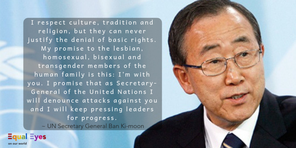 I respect culture, tradition and religion, but they can never justify the denial of basic rights. My promise to the lesbian, homosexual, bisexual and transgender members of the human family is this: I'm with you. I promise that as Secretary-General of the United Nations I will denounce attacks against you and I will keep pressing leaders for progress.  ~ UN Secretary-General Ban Ki-Moon to the International Conference on Human Rights, Sexual Orientation and Gender Identity