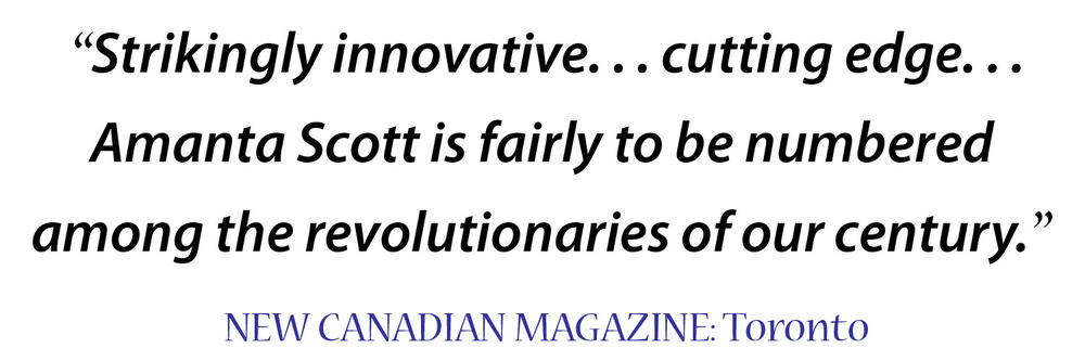 """Strikingly innovative... cutting edge. Amanta Scott is fairly to be numbered among the revolutionaries of our century."" New Canadian Magazine, Toronto"