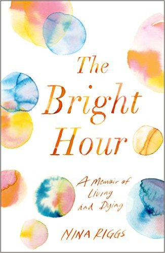 The Bright Hour by Nina Riggs Simon & Schuster --- June 6, 2017