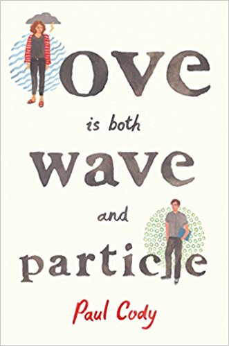 Love is Both Wave and Particle by Paul Cody Roaring Brook Press --- August 1, 2017