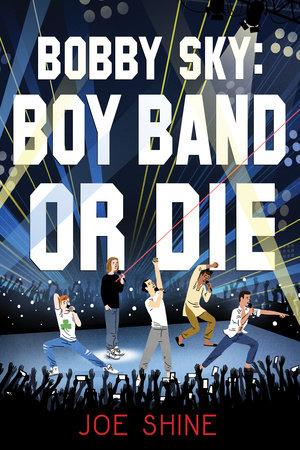 Bobby Sky: Boy Band or Die    by Joe Shine  Soho Teen --- May 8, 2018