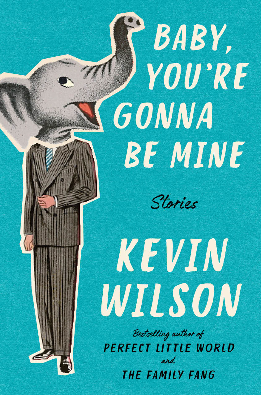 Baby, You're Gonna Be Mine  by Kevin Wilson  Ecco --- August 7, 2018