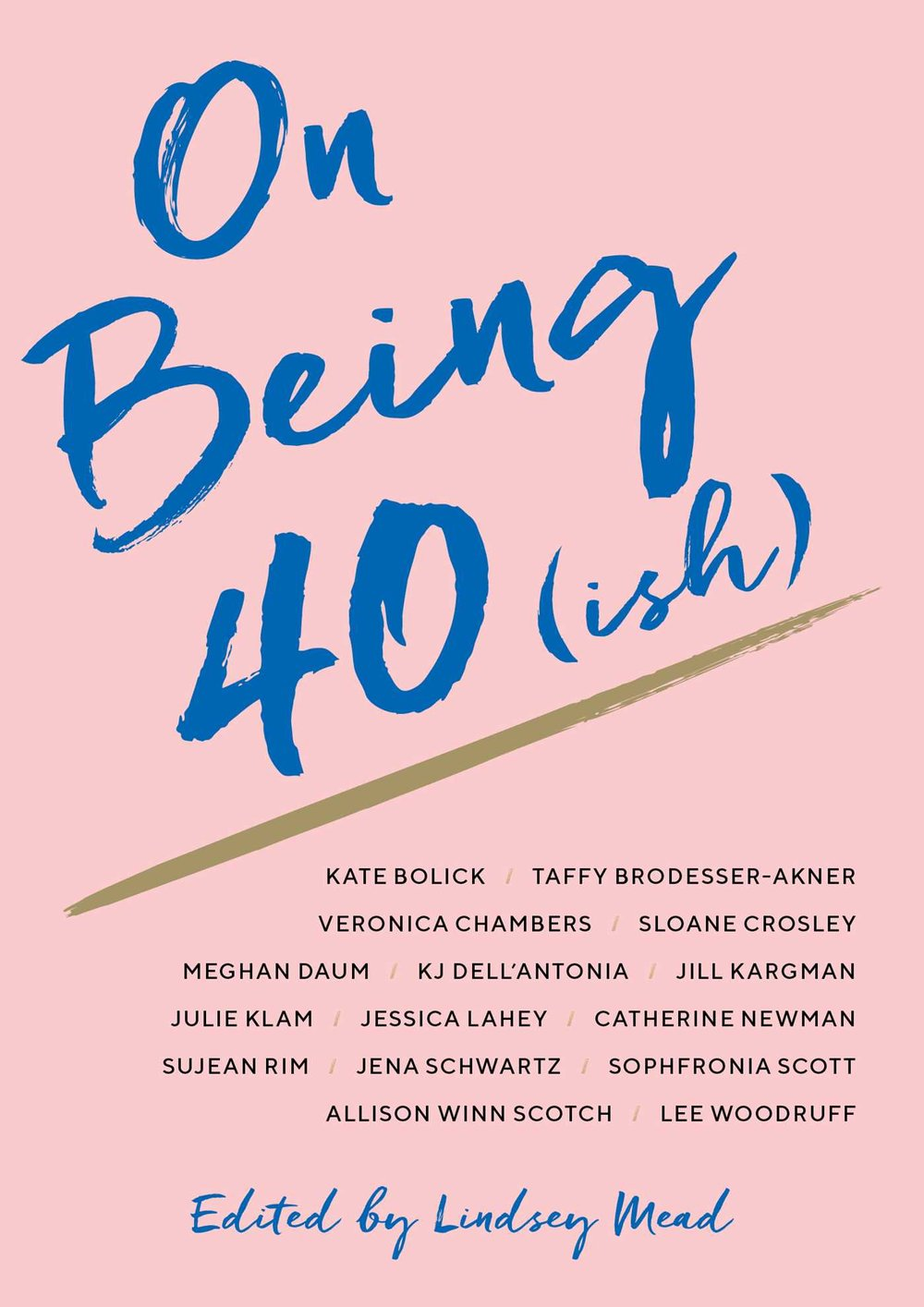 On Being 40(ish)  edited by Lindsey Mead  Simon & Schuster —- February 5, 2019