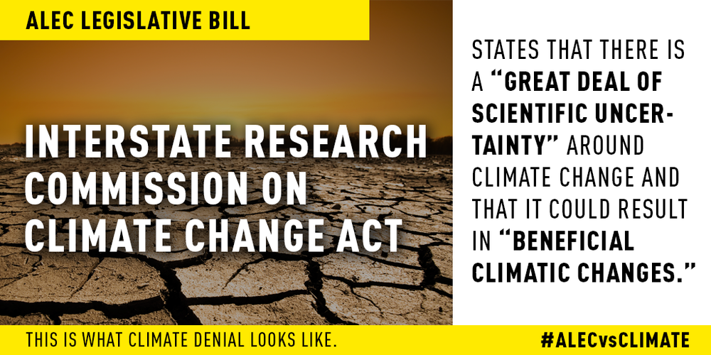 "Interstate Research Commission on Climatic Change Act is an ALEC legislative bill, which incorrectly states that there is ""a great deal of scientific uncertainty"" around climate change and that it could result in ""beneficial climatic changes."" Read more here."