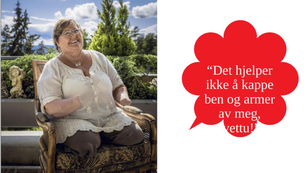 """INSPIRASJON: Grete Flattuns historie og innstilling til liv og samfunn er noe helt Norge bør få med seg. """"Det hjelper ikke å kappe ned og armer av meg, vettu!"""""""