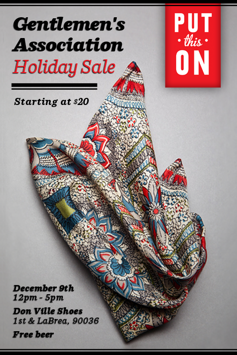putthison :      The Put This On Holiday Sale    Join me (Jesse) and Raul Ojeda of Don Ville Shoes for the Put This On Holiday Sale, Sunday December 9th, noon to five in Los Angeles. We'll have literally hundreds of Gentlemen's Association pocket squares for sale, starting at just $20. There are overruns, samples, short runs and one-of-a-kinds. There are even a few squares we made special for the sale from 1920s Japanese silk. Plus we'll have PTO DVDs for just $10 and specials on Don Ville's handmade shoes.   Whether you need a holiday gift for a friend, a loved one or yourself… or you just want free beer, stop by and sayhi.     The Put This On Holiday Sale      Sunday, December 9th, Noon to Five     Don Ville Shoes      113 North La Brea between Beverly and First, Los Angeles