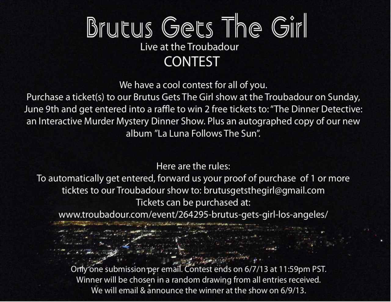 bgtg :     Brutus Gets The Girl - Live @ the Troubadour CONTEST!        Purchase tickets:  http://www.ticketfly.com/event/264295-brutus-gets-girl-los-angeles/          Sponsored by Dinner Detective Ontario: http://www.thedinnerdetective.com/sites/ontario/          www.brutusgetsthegirl.com