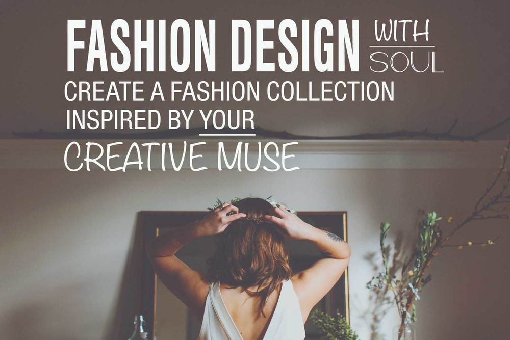 FASHION DESIGN WITH SOUL: CREATE A FASHION COLLECTION INSPIRED BY YOUR CREATIVE MUSE