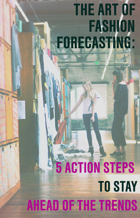 THE ART OF FASHION FORECASTING FIVE ACTION STEPS TO STAY AHEAD OF THE TRENDS