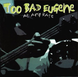Too Bad Eugene - At Any Rate (2000) Tracks: whole album (Mike & Yuri back-up vocals & Yuri guest drumming)