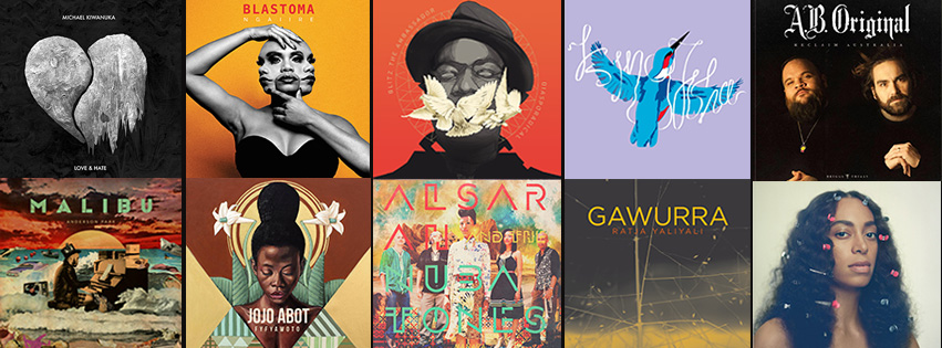 Top Albums released in 2016 1-10 1.    Michael Kiwanuka – Love & Hate 2.    Ngaiire – Blastoma 3.    Blitz the Ambassador – Diasporadical 4.    Kingfisha – Offered It Up 5.    AB Original – Reclaim Australia 6.    Anderson .Paak – Malibu 7.    Jojo Abot – Fyfya Wot 8.    Alsarah & the Nubatones – Manara 9.    Gawurra – Ratja Yaliyali 10.    Solange – A Seat At The Table 11-20 11.    Blinky Bill – We Cut Keys While You Wait 12.    No Zu – Afterlife 13.    Bad Bad Not Good – IV   14.    Rhianna – ANTI 15.    Mikael Seifu - ዘላለም  / Zelalem 16.    A Tribe Called Quest – We got it from Here... Thank You 4 Your Service 17.    Jordan Rakei – Cloak 18.    Mick Jenkins – The Healing Component 19.    Beyonce – Lemonade 20.    Baloji – 64 Bits & Malachite 21-30 21.    Tall Black Guy – Let's Take A Trip 22.    Shabaka Hutchings & the Ancestors – Wisdom of Elders 23.    Emily Wurramara – Black Smoke 24.    Bixiga 70 – III 25.    Kaytranada – 99% 26.    Amanar – Tumastin 27.    Ta-ku & Wafia - (m)edian 28.    Mark Pritchard – Under the Sun 29.    Noura Mint Seymali – Arbina 30.    Archie Roach – Let Love In 31-40 31.    REMi – Divas & Demons 32.    Aziza Brahim – Abbar el Hamada 33.    Rokia Traore – Ne So 34.    ANOHNI – Hopelessness 35.    Massive Attack  - Ritual Spirit 36.    Bombino – Azel 37.    Radiohead – A Moon Shaped Pool 38.    Ghorwane – Kukavata 39.    Ross McHenry – Child Of Somebody 40.    Miles Davis & Robert Glasper – Everything's Beautiful 41-50 41.    The Comet is Coming – Channel the Spirits 42.    JP – Submarine Dreams 43.    Afro-Haitian Experimental Orchestra – s/t 44.    Deltino Guerreiro – Eparaka 45.    Frank Ocean – Blonde 46.    Laura Mvula – The Dreaming Room 47.    Oddisee – Alwasta 48.    The Kondi Band - Belle Wahallah 49.    De La Soul – And The Anonymous Nobody 50.    Dion Monti – Wonderer