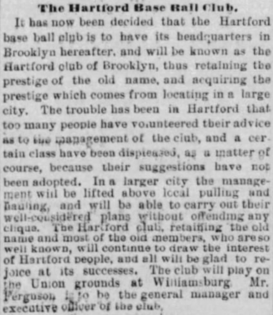 1877Hartford Base Ball Club Moves to Brooklyn - National League officials concludes that the Hartford club will earn a larger profit in Brooklyn and a majority of players on the Hartford team were natives of Brooklyn, including their third baseman player-manager, Bob Ferguson.