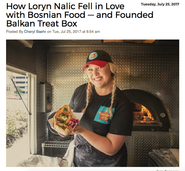 "Loryn Nalic, chef and owner of Balkan Treat Box (314-667-9926)  thanks her lucky stars that she learned how to cook at such a young age — it got her out of trouble with her parents.  ""I wasn't the best student, so when I got my report card, I would play restaurant for my parents,"" Nalic recalls. ""I'd turn the whole house into a restaurant — cook dinner, put out flowers, dim the lights, everything. Food was always something I used to get myself out of situations."" For Nalic, though, food wasn't just a way to get out of things. It was a way to get into them, too. The daughter of a busy working mother, Nalic would spend time with her mom in the kitchen, learning how to cook as they watched the Saturday morning PBS shows together. ""She was a fantastic cook, and this was my way to be close to her,"" Nalic explains. ""Anytime she was in the kitchen, I was right there with her."" In addition to being a great home cook, Nalic's mother worked in restaurants. Naturally, her daughter picked up the love of the business, so when it came time for her first job, Nalic was hired on as a busser at the old Lemmons. A subsequent job at Yemanja Brazil gave her her first cooking break.  ""Yemanja was my first real taste of the professional kitchen. They really showed me around and taught me so much,"" says Nalic. ""However, that's also where my first learned about the foods of different cultures. The chef was a joyous man who taught me about all of these foods that were different than what I grew up with."" Though Nalic thrived in the kitchen, she took some time off from the business to raise her kids. When she was ready to go back to work, she found herself back on the line, this time doing pastries at Turvey's on the Green. That led to gigs with a few bakeries around town, as well as stints with Frazer's and the Del Pietro restaurant group.  In search of a more family-friendly schedule, Nalic took a 9 to 5 food sales job — an opportunity that ironically set the course for her to return to the kitchen even as she'd been trying to get out of it. While calling on one of her accounts, she met Edo Nalic, the manager of south city's Taft Street Restaurant and Bar. ""It was love at first sight,"" Nalic recalls. ""Both of us say it was like a bolt of electric."" Edo, a native of Bosnia, took Nalic to all of his haunts in the Bevo neighborhood and introduced her to Balkan food, a cuisine she fell in love just as quickly as she had with her husband. Nalic instantly knew that if she was going to open a restaurant, it would be this style of food. She learned as much as she could from Nalic's family, even going over to Bosnia and working in restaurants and home kitchens to soak up as much information as she could.  Before she branching out on her own, however, Nalic took a job with the Pappy's Smokehouse as its catering and events manager a job that introduced her to some of the city's top chefs. As her idea for what would become the food truck Balkan Treat Box took shape, she sought training from the likes of Josh Galliano, Kevin Willmann and Qui Tran, who augmented her self-taught skills.  In December 2016 she opened Balkan Treat Box as a roving purveyor of her beloved cuisine. Though she's not a native, Nalic insists that her food is every bit as authentic as if she'd been doing it her entire life. ""I've watched Edo's family, and it's beautiful to see the way everything comes together,"" Nalic says. ""The things they do have been passed down from generation to generation and they were starting to die out. That's why it was important for us to learn everything so we could preserve it."" Nalic hopes to have a brick-and-mortar one day, but in the meantime, she's busy on the truck, stoking the wood-fired oven and making every last item from scratch. She took a break from the business to share her thoughts on the St. Louis culinary scene, how cooking is a lot like dancing and why two chefs are better than one.   What is one thing people don't know about you that you wish they did?  I have been a dancer all my life and performed for the majority of my adult years as a professional and was a co-owner of a St. Louis dance troupe. We taught, performed and choreographed Turkish, Middle Eastern and Hawaiian dances. I still continue to teach on occasion to connect with that creative expression. While performing at restaurants and cultural institutions, I expanded my knowledge of food. I would always end up in discussions with people about what type of food they grew up on and how they cook it. Being a cook and dancing are very similar — the similarities are dedication, practice, creativity and and a level of vulnerability. They also require you to keep moving, learning and growing, which I need to stay stimulated.  What daily ritual is non-negotiable for you?  Between running the truck right now and our family life, it's easy to get preoccupied. I make sure to check in with my husband, daughter and son to keep ourselves grounded. I am working towards having those daily rituals again. I need them to feel balanced.  If you could have any superpower, what would it be?  The ability to to fly. Everyone needs a change in perspective for a little reality check. I also would travel everywhere! What is the most positive thing in food, wine or cocktails that you've noticed in St. Louis over the past year?  Growth. I love that there are so many choices and new places opening. If only we could have more culinary professionals to staff them to keep it growing. I also love seeing St. Louis (Seoul Taco, Pastaria) repping in other cities. That feels good. What is something missing in the local food, wine or cocktail scene that you'd like to see?  I'd like to see more food stalls or a place for them around St. Louis where there is prominent foot traffic.  Who is your St. Louis food crush?  Oh man, I'm going to take this in a different direction. I have three solid duo crushes in St. Louis. I want to be a little like all of them. One duo in particular that I hope makes a comeback someday is Josh Squared: Galliano and Poletti. Theirs is still some of the best food I can remember here. Josh Galliano has mentored some of the best chefs in St. Louis. He lives and breathes his work and is extremely helpful. I respect that. Another pair is Qui Tran and Marie-Anne Velasco. Not only are they extremely knowledgeable and savvy, they remind me that we can be professional and still have fun. These two are seriously local celebrities to me. There is also nothing Marie-Anne doesn't know, culinary-wise, and there is nothing Qui won't do to help someone out. Finally, there's Ermina and Senada Grbic. Wow. These women. They are the hardest working ladies in the business. They have grown a little local empire, and their talent and ability to make everyone feel like family is admirable. Some of my favorite foods come out of their kitchens. And you always listen to everything Mama Grbic says — well I do!  Who's the one person to watch right now in the St. Louis dining scene?  It's another team for me, because one person can't do it alone — Kevin Willmann's line over at Farmhaus: Jake Sciales, Michael Frank, and Traviss Smelser. It's simple, yet creative, food done the right way that tastes damn good. The four of them make up a dream team. Farmhaus is on fire!  Which ingredient is most representative of your personality?  I'm a big personality, so I will say cilantro. You either can't get enough — or I taste like soap.  If you weren't working in the restaurant business, what would you be doing?  Some sort of starving artist in the entertainment business. You know, like the restaurant business — ha!  Name an ingredient never allowed in your kitchen.  None. I am very inclusive and see that there is a place for everything.  What is your after-work hangout?  Lemmons by Grbic and my backyard.  What's your food or beverage guilty pleasure?  Anything sparkling and anything sweet. What would be your last meal on earth?  Anything my mom, Linda Pucci, cooks! https://www.riverfronttimes.com/foodblog/2017/07/25/how-loryn-nalic-fell-in-love-with-bosnian-food-and-founded-balkan-treat-box"