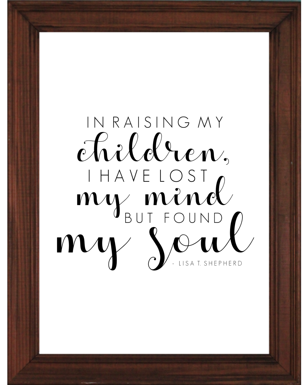 Found My Soul || Monthly Free Printable || A Dash of Salter || Motherhood. In raising my children, I have lost my mind but found my soul. Lisa T. Shepherd. Print Freebie