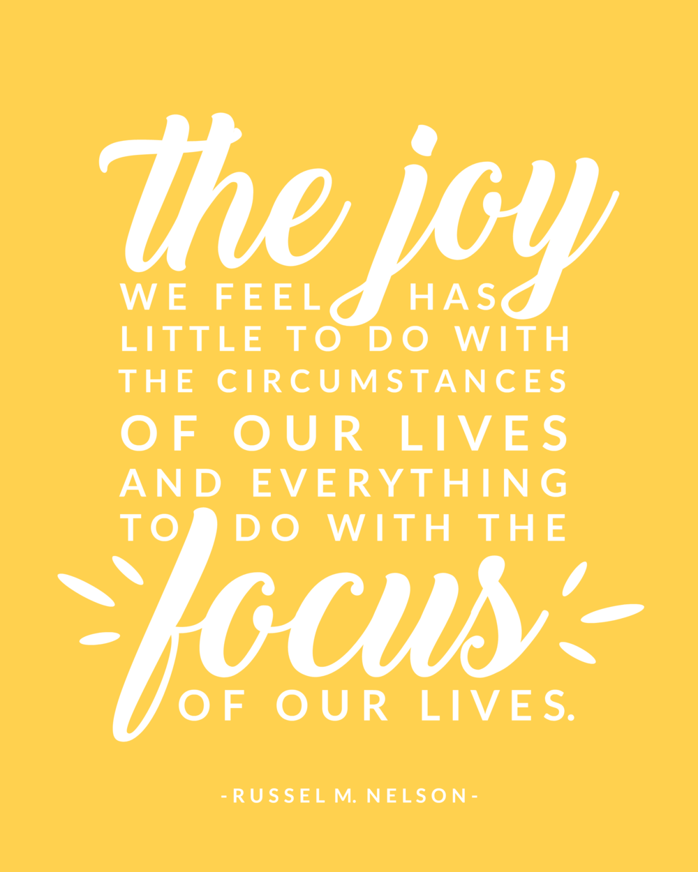 The joy we feel has little to do with the circumstances of our lives and everything to do with the focus of our lives. Russel M. Nelson General Conference October 2016