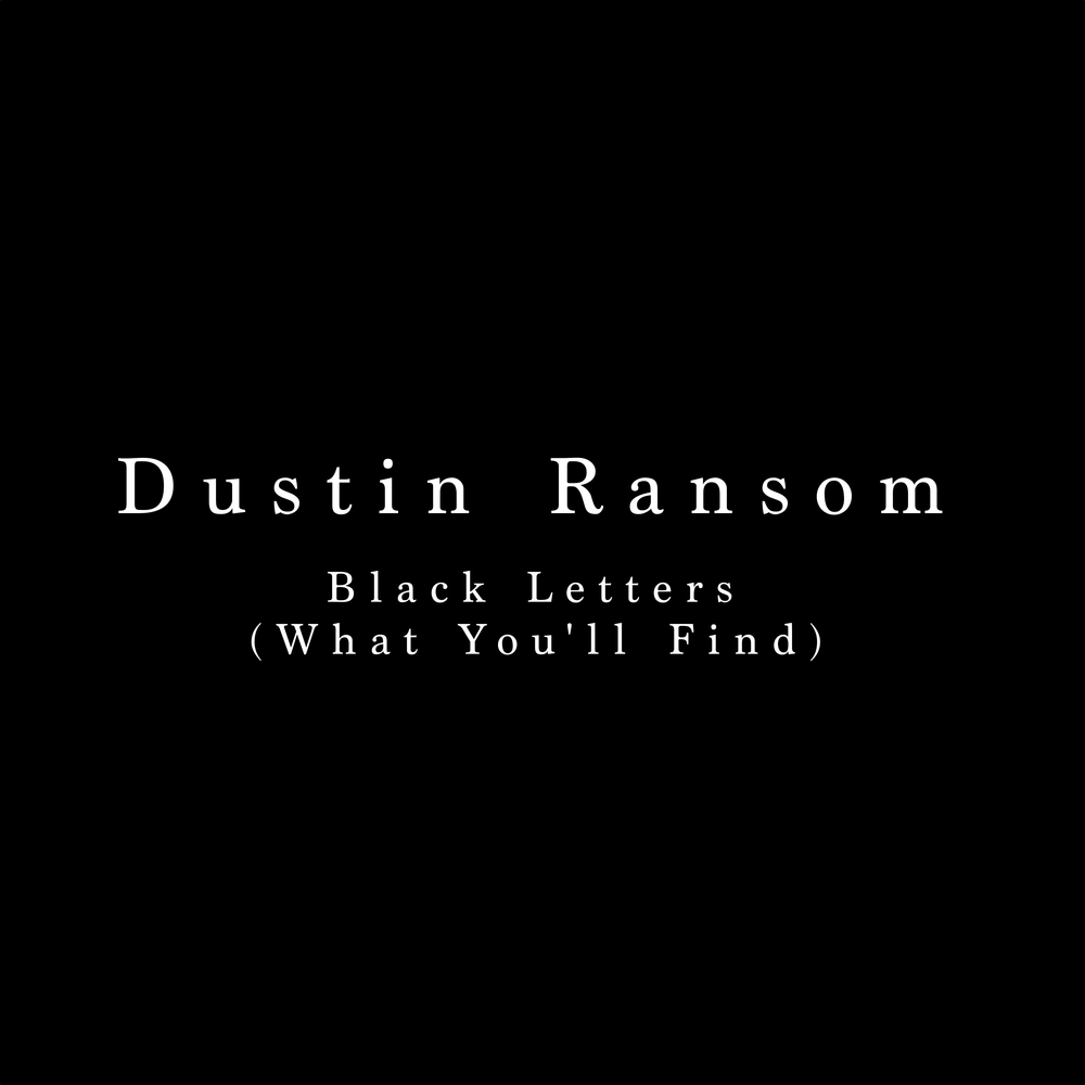 Dustin Ransom Black Letters (What You'll find) Main Personnel, Producer, Engineer, Mixer, Composer, Artwork, All vocals and instrumentation