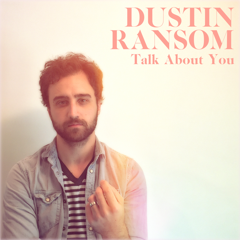 Dustin Ransom Talk About You Main Personnel, producer, engineer, mixer, composer, artwork, all vocals & instrumentation