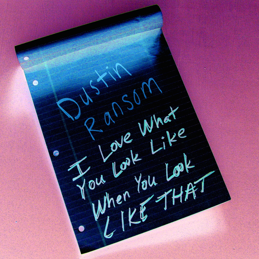 DUSTIN RANSOM i love what you look like when you look like that main personnel, producer, engineer, mixer, composer, artwork, all vocals and instrumentation