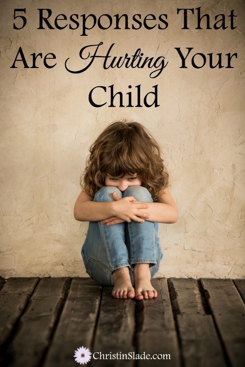 5 Responses That Are Hurting Your Child