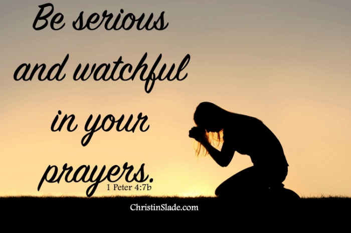 Be serious and watchful in your prayers.