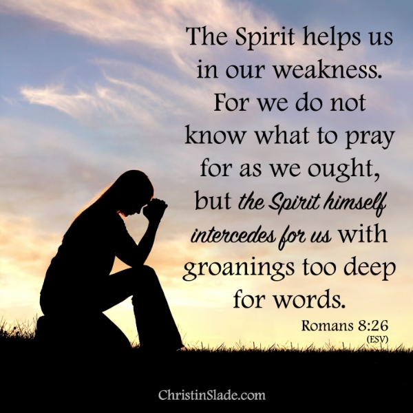 Likewise the Spirit helps us in our weakness. For we do not know what to pray for as we ought, but the Spirit himself intercedes for us with groanings too deep for words.