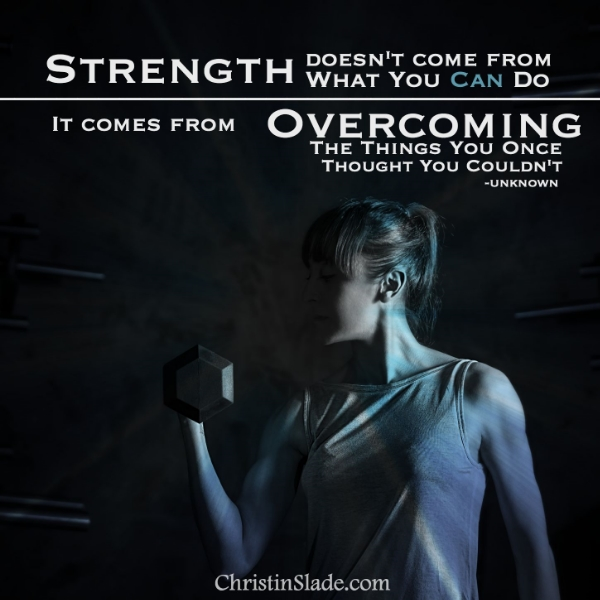 Strength doesn't come from what you can do. It comes from overcoming the things you once thought you couldn't. -Unknown