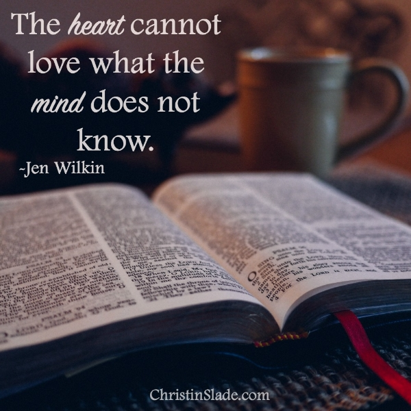 The heart cannot love what the mind does not know. -Jen Wilkin