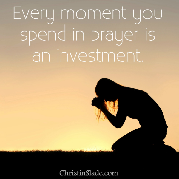 Every moment you spend in prayer is an investment.