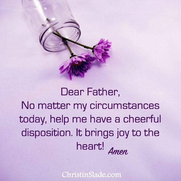 Dear Father, No matter my circumstances today, help me have a cheerful disposition. It brings joy to the heart!