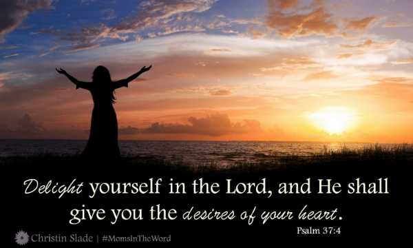 Delight yourself in the Lord, and He shall give you the desires of your heart. Psalm 37:4