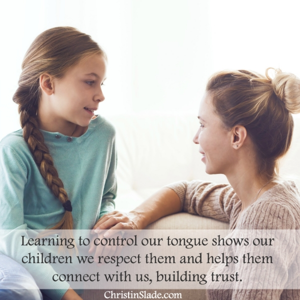 Learning to control our tongue shows our children we respect them and helps them connect with us, building trust. -Christin Slade